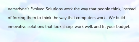 Versadyne's Evolved Solutions work the way that people think, instead of forcing them to think the way that computers work.